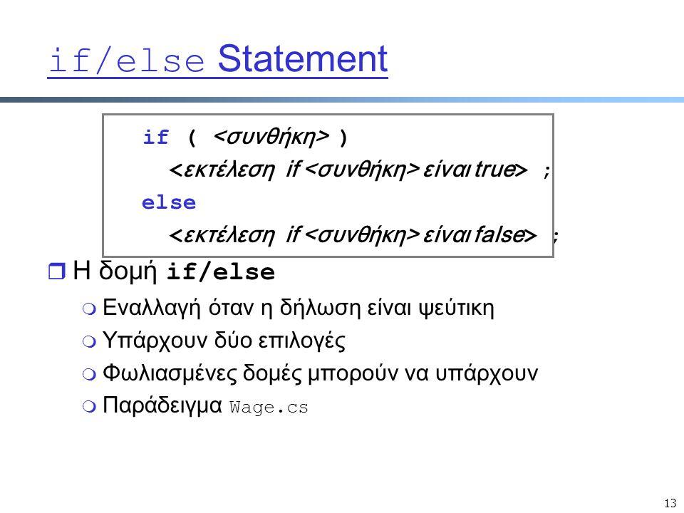 13 if/else Statement if ( ) είναι true > ; else είναι false > ;  Η δομή if/else m Εναλλαγή όταν η δήλωση είναι ψεύτικη m Υπάρχουν δύο επιλογές m Φωλιασμένες δομές μπορούν να υπάρχουν  Παράδειγμα Wage.cs