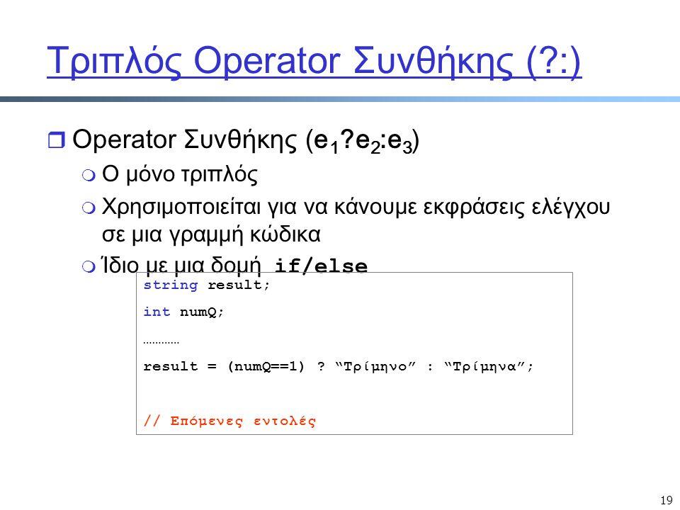 19 Τριπλός Operator Συνθήκης ( :) r Operator Συνθήκης (e 1 e 2 :e 3 ) m Ο μόνο τριπλός m Χρησιμοποιείται για να κάνουμε εκφράσεις ελέγχου σε μια γραμμή κώδικα  Ίδιο με μια δομή if/else string result; int numQ; ………… result = (numQ==1) .