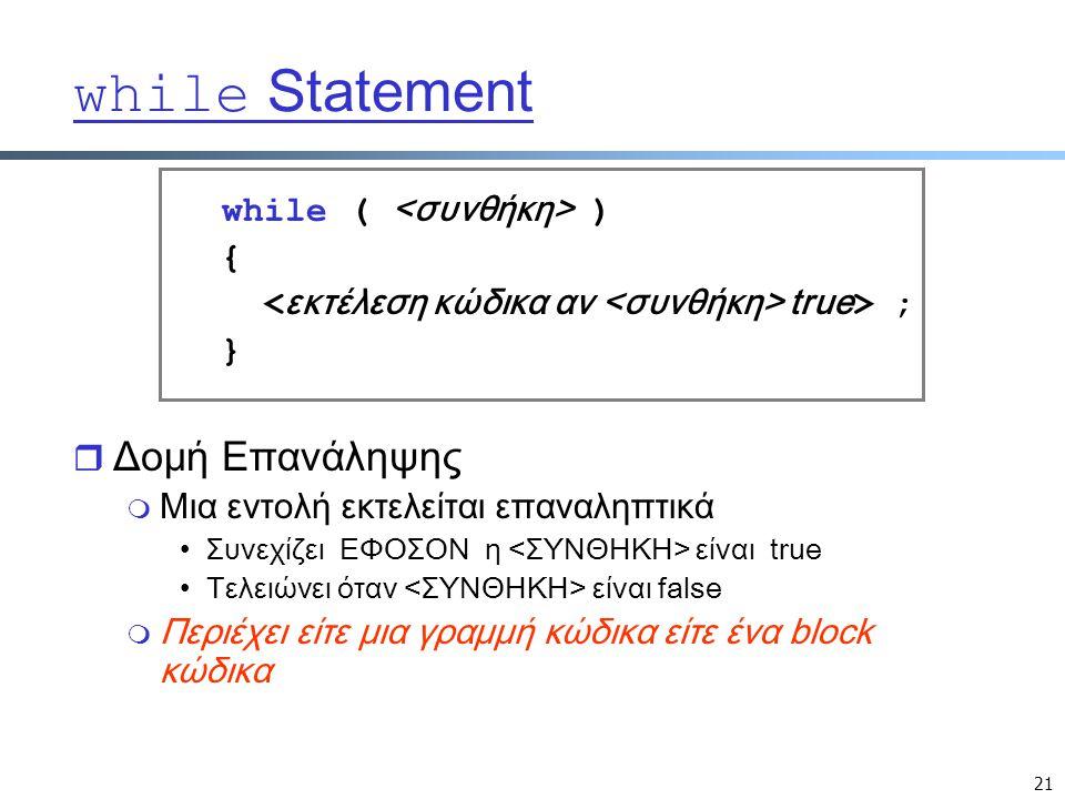21 while Statement while ( ) { true > ; } r Δομή Επανάληψης m Μια εντολή εκτελείται επαναληπτικά Συνεχίζει ΕΦΟΣΟΝ η είναι true Τελειώνει όταν είναι false m Περιέχει είτε μια γραμμή κώδικα είτε ένα block κώδικα