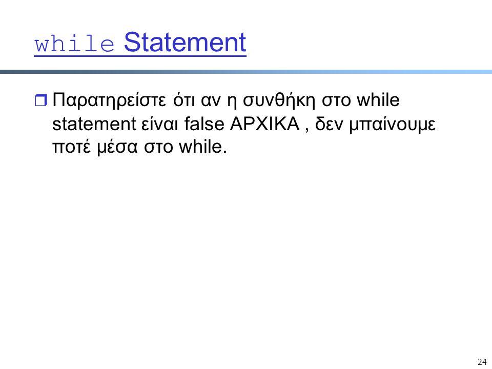 24 while Statement  Παρατηρείστε ότι αν η συνθήκη στο while statement είναι false ΑΡΧΙΚΑ, δεν μπαίνουμε ποτέ μέσα στο while.