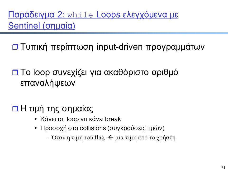 31 Παράδειγμα 2: while Loops ελεγχόμενα με Sentinel (σημαία) r Τυπική περίπτωση input-driven προγραμμάτων r Το loop συνεχίζει για ακαθόριστο αριθμό επαναλήψεων r Η τιμή της σημαίας Κάνει το loop να κάνει break Προσοχή στα collisions (συγκρούσεις τιμών) –Όταν η τιμή του flag  μια τιμή από το χρήστη