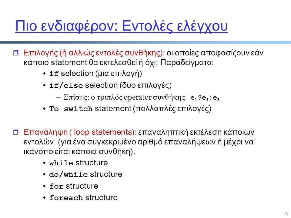 4 Πιο ενδιαφέρον: Εντολές ελέγχου r Επιλογής (ή αλλιώς εντολές συνθήκης): οι οποίες αποφασίζουν εάν κάποιο statement θα εκτελεσθεί ή όχι; Παραδείγματα: if selection (μια επιλογή) if/else selection (δύο επιλογές) –Επίσης: ο τριπλός operator συνθήκης e 1 e 2 :e 3 Το switch statement (πολλαπλές επιλογές) r Επανάληψη ( loop statements): επαναληπτική εκτέλεση κάποιων εντολών (για ένα συγκεκριμένο αριθμό επαναλήψεων ή μέχρι να ικανοποιείται κάποια συνθήκη).