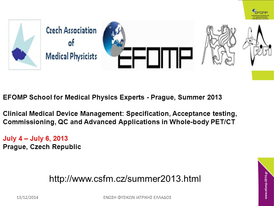ΕΝΩΣΗ ΦΥΣΙΚΩΝ ΙΑΤΡΙΚΗΣ ΕΛΛΑΔΟΣ13/12/2014 EFOMP School for Medical Physics Experts - Prague, Summer 2013 Clinical Medical Device Management: Specification, Acceptance testing, Commissioning, QC and Advanced Applications in Whole-body PET/CT July 4 – July 6, 2013 Prague, Czech Republic http://www.csfm.cz/summer2013.html