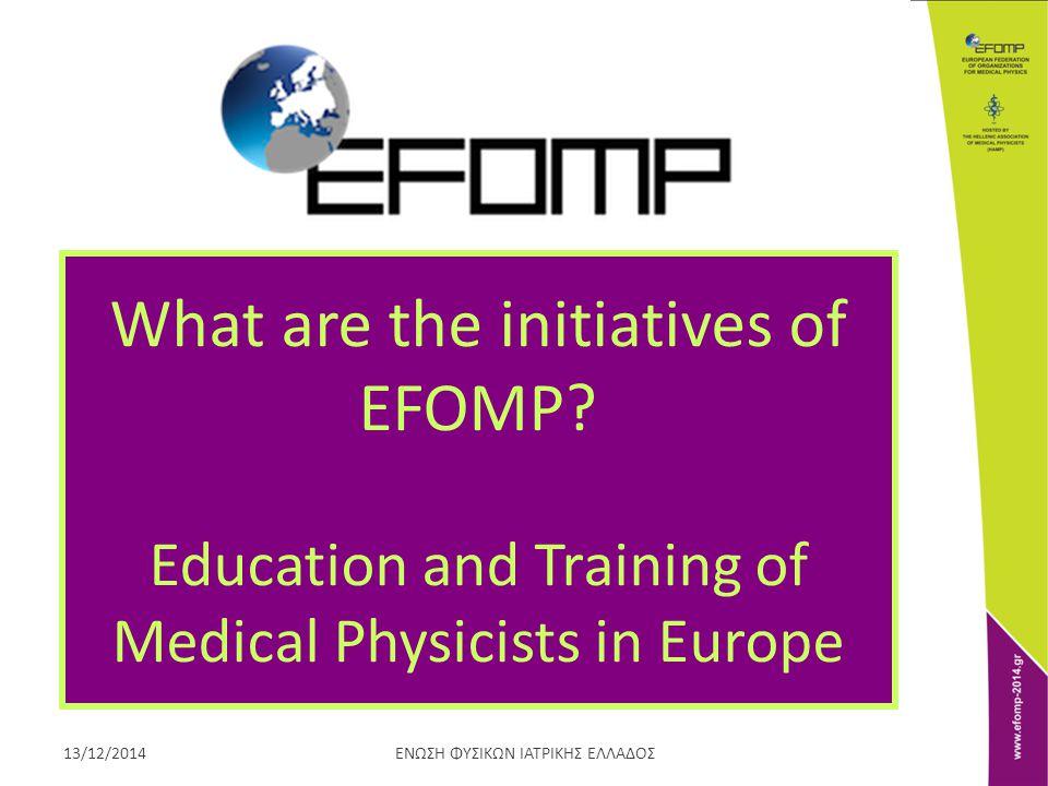 ΕΝΩΣΗ ΦΥΣΙΚΩΝ ΙΑΤΡΙΚΗΣ ΕΛΛΑΔΟΣ13/12/2014 What are the initiatives of EFOMP? Education and Training of Medical Physicists in Europe