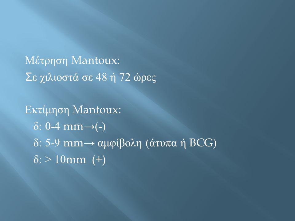 Μέτρηση Mantoux: Σ ε χιλιοστά σε 48 ή 72 ώρες Εκτίμηση Mantoux: δ : 0-4 mm→(-) δ : 5-9 mm→ αμφίβολη ( άτυπα ή BCG) δ : > 10mm (+)
