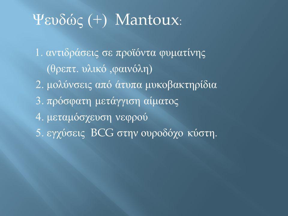 Ψευδώς (+) Mantoux : 1. αντιδράσεις σε προϊόντα φυματίνης ( θρεπτ. υλικό, φαινόλη ) 2. μολύνσεις από άτυπα μυκοβακτηρίδια 3. πρόσφατη μετάγγιση αίματο