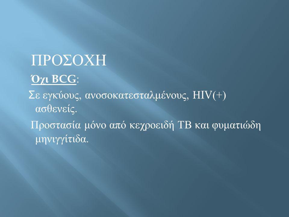 ΠΡΟΣΟΧΗ Όχι BCG : Σ ε εγκύους, ανοσοκατεσταλμένους, Η IV(+) ασθενείς. Προστασία μόνο από κεχροειδή ΤΒ και φυματιώδη μηνιγγίτιδα.