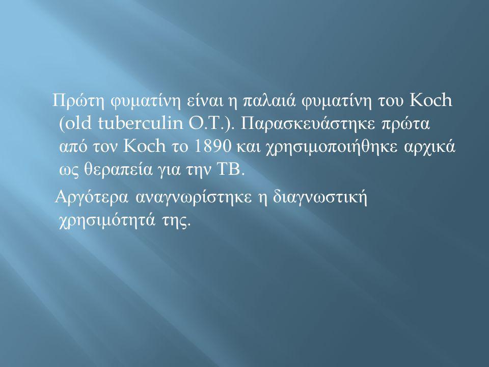Πρώτη φυματίνη είναι η παλαιά φυματίνη του Koch (old tuberculin O.T.). Παρασκευάστηκε πρώτα από τον Koch το 1890 και χρησιμοποιήθηκε αρχικά ως θεραπεί