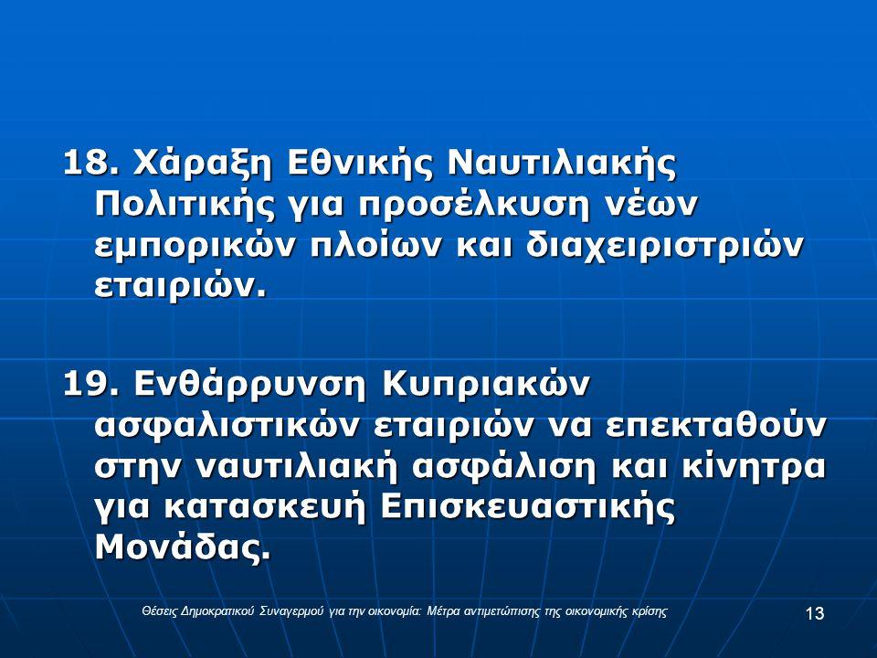 18. Χάραξη Εθνικής Ναυτιλιακής Πολιτικής για προσέλκυση νέων εμπορικών πλοίων και διαχειριστριών εταιριών. 19. Ενθάρρυνση Κυπριακών ασφαλιστικών εταιρ