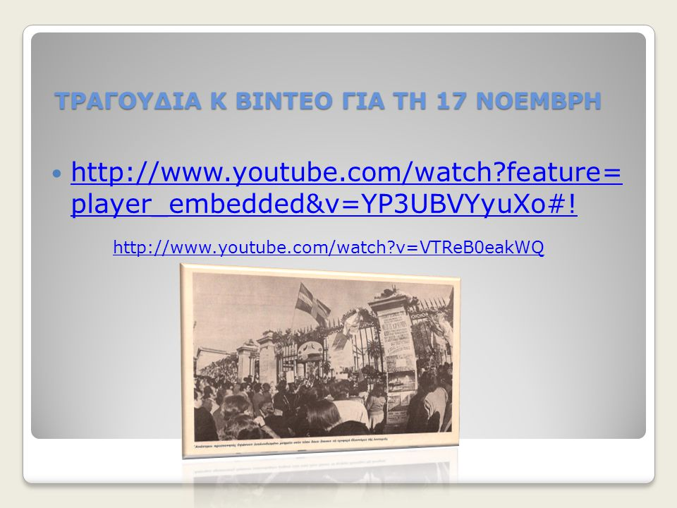 ΤΡΑΓΟΥΔΙΑ Κ ΒΙΝΤΕΟ ΓΙΑ ΤΗ 17 ΝΟΕΜΒΡΗ http://www.youtube.com/watch?feature= player_embedded&v=YP3UBVYyuXo#! http://www.youtube.com/watch?feature= playe