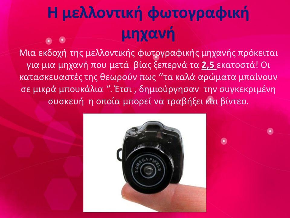 Η μελλοντική φωτογραφική μηχανή 2,5 Μια εκδοχή της μελλοντικής φωτογραφικής μηχανής πρόκειται για μια μηχανή που μετά βίας ξεπερνά τα 2,5 εκατοστά.