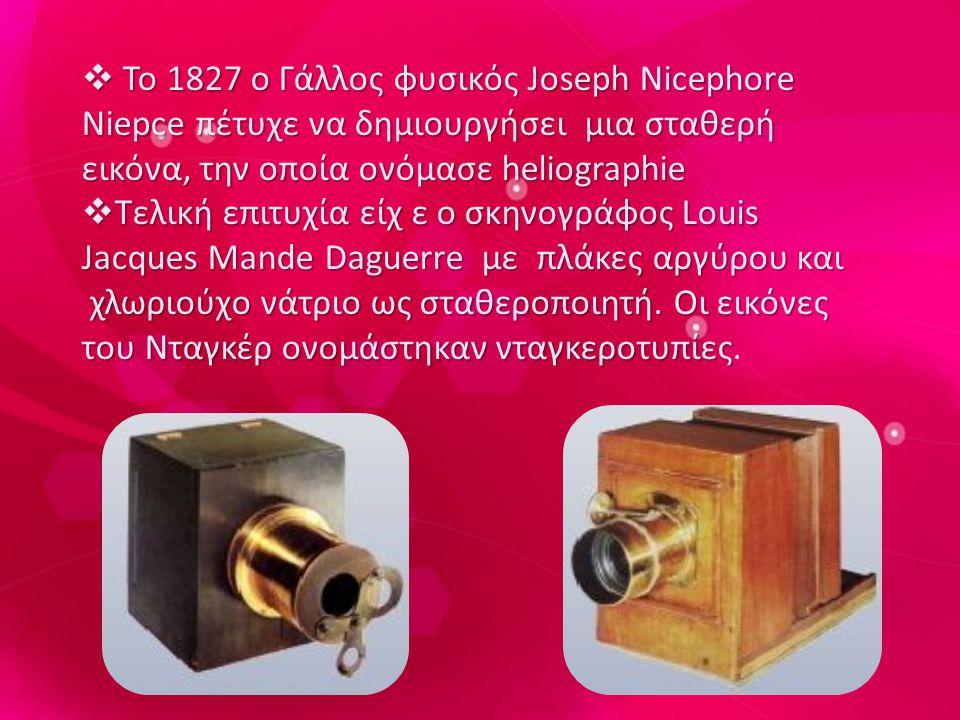  Το 1827 ο Γάλλος φυσικός Joseph Nicephore Niepce πέτυχε να δημιουργήσει μια σταθερή εικόνα, την οποία ονόμασε heliographie  Το 1827 ο Γάλλος φυσικός Joseph Nicephore Niepce πέτυχε να δημιουργήσει μια σταθερή εικόνα, την οποία ονόμασε heliographie  Τελική επιτυχία είχ ε ο σκηνογράφος Louis Jacques Mande Daguerre με πλάκες αργύρου και χλωριούχο νάτριο ως σταθεροποιητή.