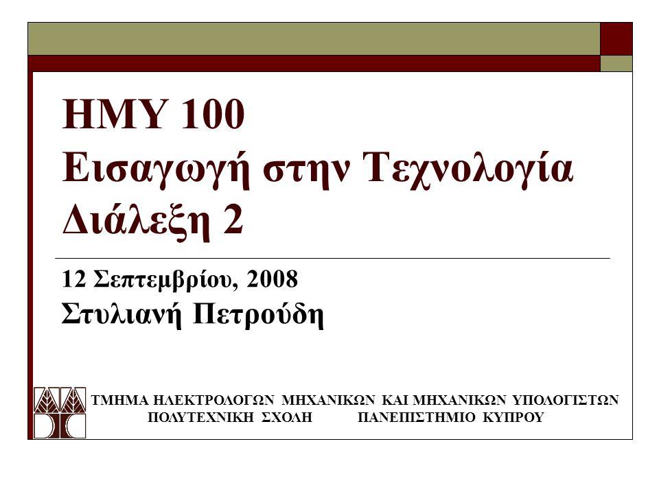 ΗΜΥ 100 Εισαγωγή στην Τεχνολογία Διάλεξη 2 ΤΜΗΜΑ ΗΛΕΚΤΡΟΛΟΓΩΝ ΜΗΧΑΝΙΚΩΝ ΚΑΙ ΜΗΧΑΝΙΚΩΝ ΥΠΟΛΟΓΙΣΤΩΝ ΠΟΛΥΤΕΧΝΙΚΗ ΣΧΟΛΗ ΠΑΝΕΠΙΣΤΗΜΙΟ ΚΥΠΡΟΥ 12 Σεπτεμβρίου, 2008 Στυλιανή Πετρούδη