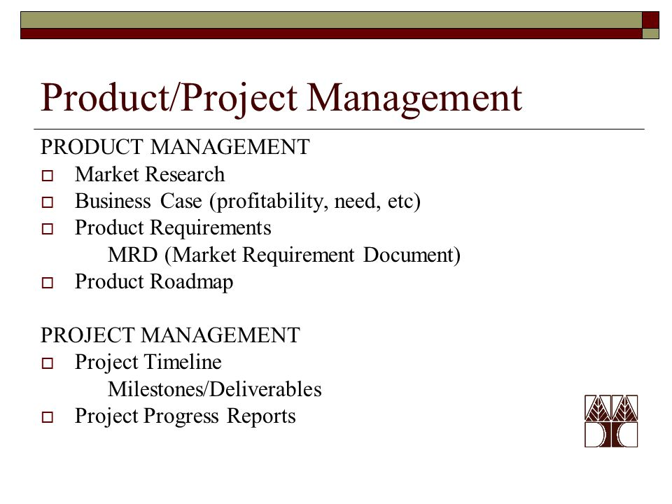 Product/Project Management PRODUCT MANAGEMENT  Market Research  Business Case (profitability, need, etc)  Product Requirements MRD (Market Requirement Document)  Product Roadmap PROJECT MANAGEMENT  Project Timeline Milestones/Deliverables  Project Progress Reports
