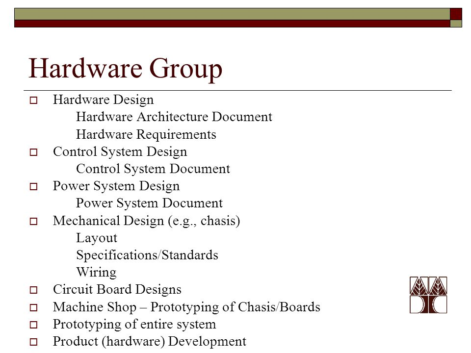 Hardware Group  Hardware Design Hardware Architecture Document Hardware Requirements  Control System Design Control System Document  Power System Design Power System Document  Mechanical Design (e.g., chasis) Layout Specifications/Standards Wiring  Circuit Board Designs  Machine Shop – Prototyping of Chasis/Boards  Prototyping of entire system  Product (hardware) Development