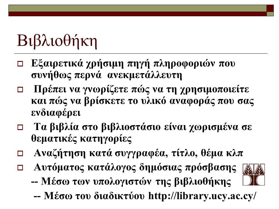 Βιβλιοθήκη  Εξαιρετικά χρήσιμη πηγή πληροφοριών που συνήθως περνά ανεκμετάλλευτη  Πρέπει να γνωρίζετε πώς να τη χρησιμοποιείτε και πώς να βρίσκετε το υλικό αναφοράς που σας ενδιαφέρει  Τα βιβλία στο βιβλιοστάσιο είναι χωρισμένα σε θεματικές κατηγορίες  Αναζήτηση κατά συγγραφέα, τίτλο, θέμα κλπ  Αυτόματος κατάλογος δημόσιας πρόσβασης -- Μέσω των υπολογιστών της βιβλιοθήκης -- Μέσω του διαδικτύου http://library.ucy.ac.cy/