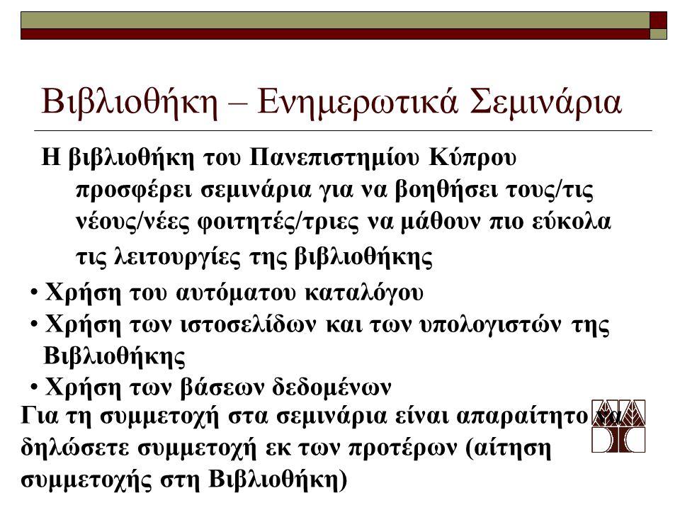 Βιβλιοθήκη – Ενημερωτικά Σεμινάρια Η βιβλιοθήκη του Πανεπιστημίου Κύπρου προσφέρει σεμινάρια για να βοηθήσει τους/τις νέους/νέες φοιτητές/τριες να μάθουν πιο εύκολα τις λειτουργίες της βιβλιοθήκης Χρήση του αυτόματου καταλόγου Χρήση των ιστοσελίδων και των υπολογιστών της Βιβλιοθήκης Χρήση των βάσεων δεδομένων Για τη συμμετοχή στα σεμινάρια είναι απαραίτητο να δηλώσετε συμμετοχή εκ των προτέρων (αίτηση συμμετοχής στη Βιβλιοθήκη)