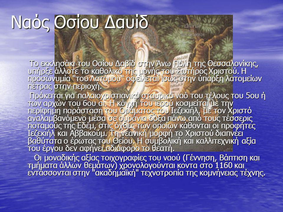 Ναός Οσίου Δαυίδ Το εκκλησάκι του Οσίου Δαβίδ στην Άνω Πόλη της Θεσσαλονίκης, υπήρξε άλλοτε το καθολικό της μονής του Σωτήρος Χριστού. Η προσωνυμία