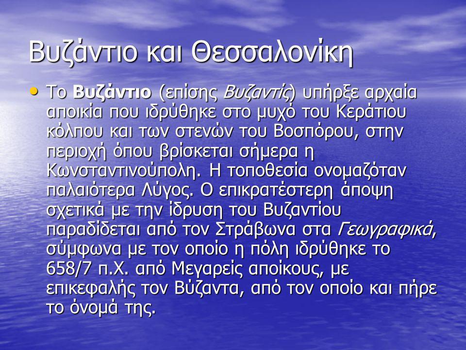 Βυζάντιο και Θεσσαλονίκη Το Βυζάντιο (επίσης Βυζαντίς) υπήρξε αρχαία αποικία που ιδρύθηκε στο μυχό του Κεράτιου κόλπου και των στενών του Βοσπόρου, στ
