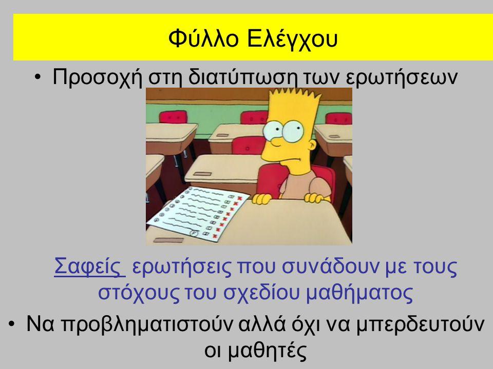 Φύλλο Ελέγχου Προσοχή στη διατύπωση των ερωτήσεων Σαφείς ερωτήσεις που συνάδουν με τους στόχους του σχεδίου μαθήματος Να προβληματιστούν αλλά όχι να μπερδευτούν οι μαθητές