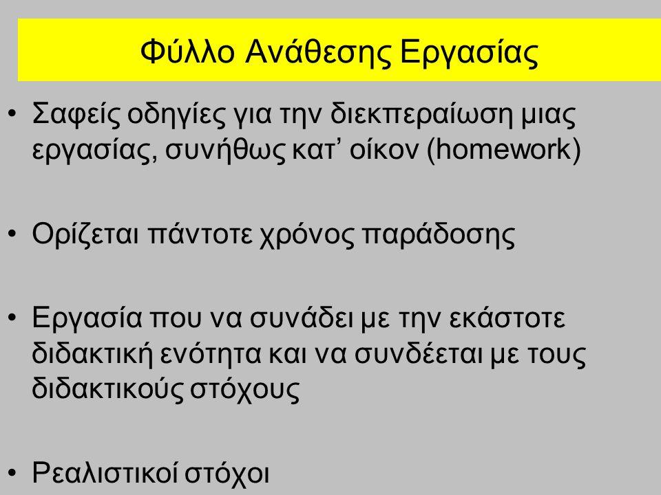 Φύλλο Ανάθεσης Εργασίας Σαφείς οδηγίες για την διεκπεραίωση μιας εργασίας, συνήθως κατ' οίκον (homework) Ορίζεται πάντοτε χρόνος παράδοσης Εργασία που να συνάδει με την εκάστοτε διδακτική ενότητα και να συνδέεται με τους διδακτικούς στόχους Ρεαλιστικοί στόχοι