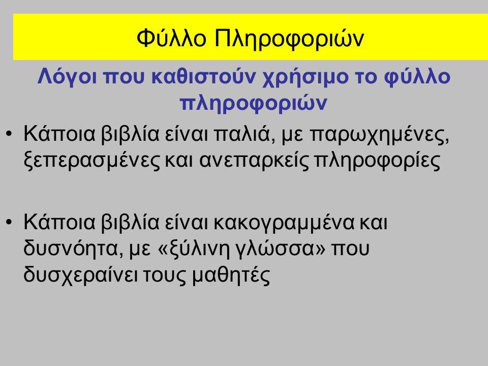 Φύλλο Πληροφοριών Λόγοι που καθιστούν χρήσιμο το φύλλο πληροφοριών Κάποια βιβλία είναι παλιά, με παρωχημένες, ξεπερασμένες και ανεπαρκείς πληροφορίες Κάποια βιβλία είναι κακογραμμένα και δυσνόητα, με «ξύλινη γλώσσα» που δυσχεραίνει τους μαθητές