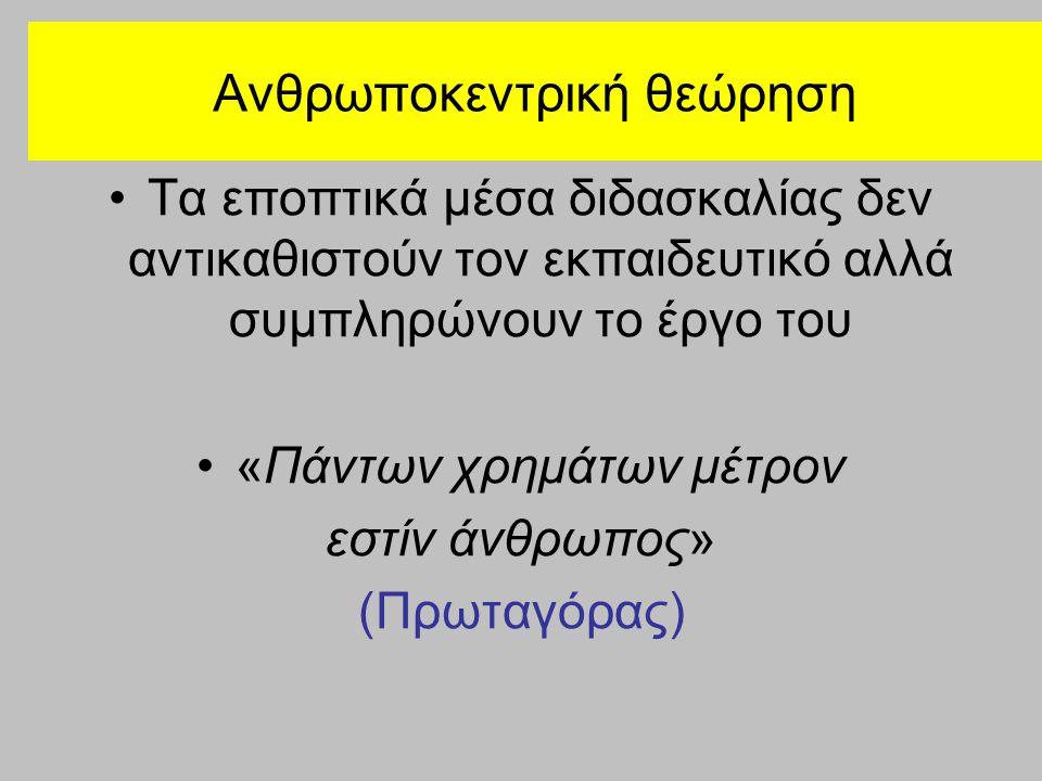 Ανθρωποκεντρική θεώρηση Τα εποπτικά μέσα διδασκαλίας δεν αντικαθιστούν τον εκπαιδευτικό αλλά συμπληρώνουν το έργο του «Πάντων χρημάτων μέτρον εστίν άνθρωπος» (Πρωταγόρας)