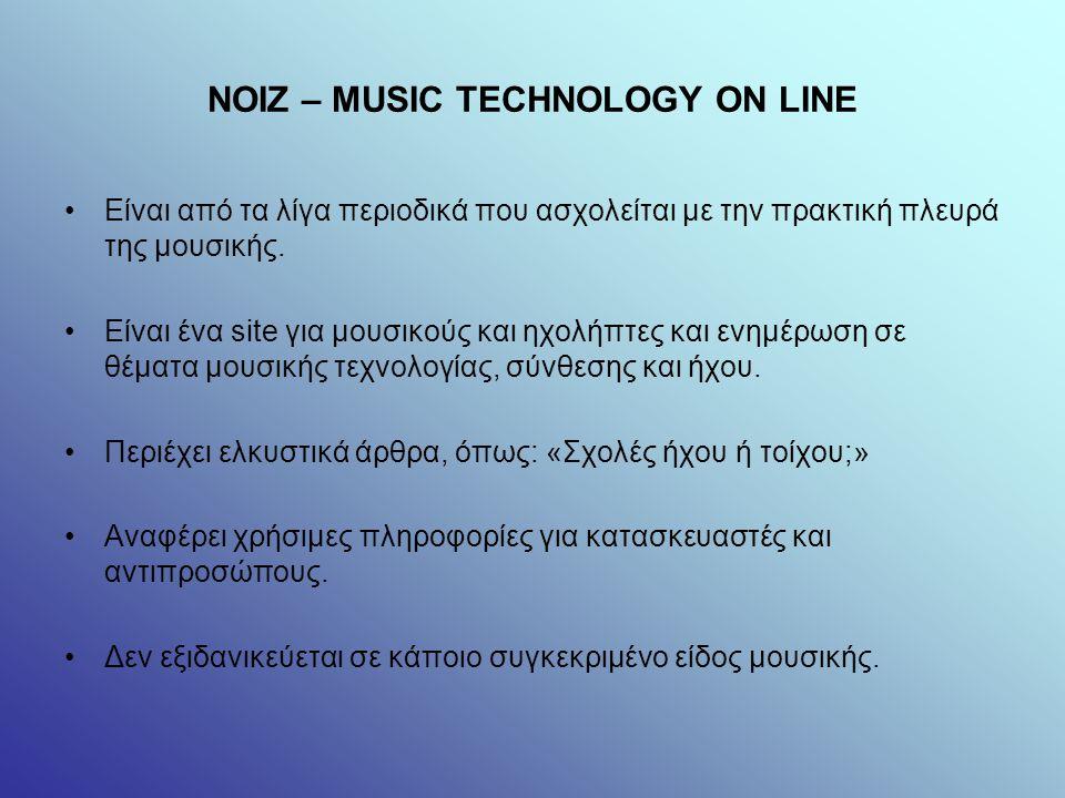 NOIZ – MUSIC TECHNOLOGY ON LINE Είναι από τα λίγα περιοδικά που ασχολείται με την πρακτική πλευρά της μουσικής.