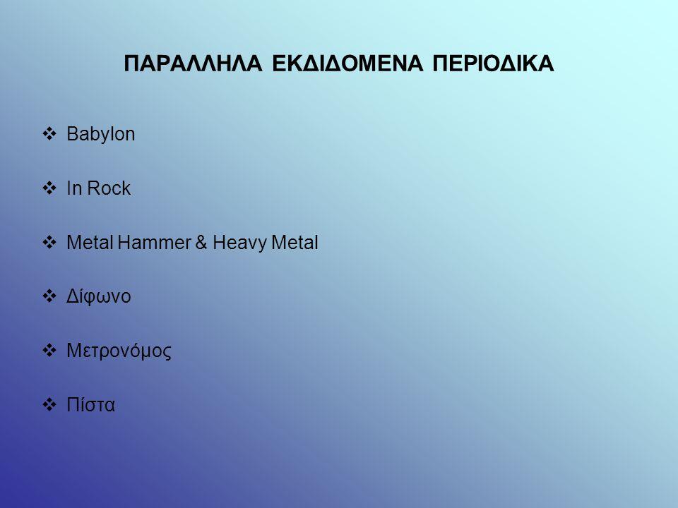 ΠΑΡΑΛΛΗΛΑ ΕΚΔΙΔΟΜΕΝΑ ΠΕΡΙΟΔΙΚΑ  Babylon  In Rock  Metal Hammer & Heavy Metal  Δίφωνο  Μετρονόμος  Πίστα
