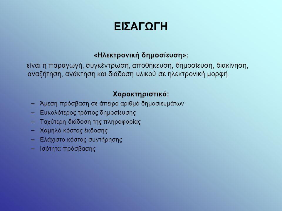 ΕΙΣΑΓΩΓΗ «Ηλεκτρονική δημοσίευση»: είναι η παραγωγή, συγκέντρωση, αποθήκευση, δημοσίευση, διακίνηση, αναζήτηση, ανάκτηση και διάδοση υλικού σε ηλεκτρονική μορφή.