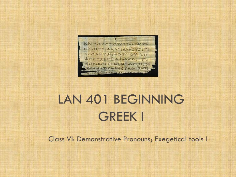 LAN 401 BEGINNING GREEK I Class VI: Demonstrative Pronouns; Exegetical tools I