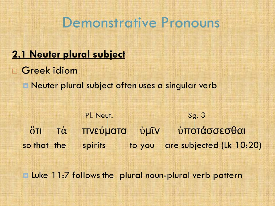 Demonstrative Pronouns 2.1 Neuter plural subject  Greek idiom  Neuter plural subject often uses a singular verb Pl. Neut. Sg. 3 ὅ τι τ ὰ πνε ὐ ματα