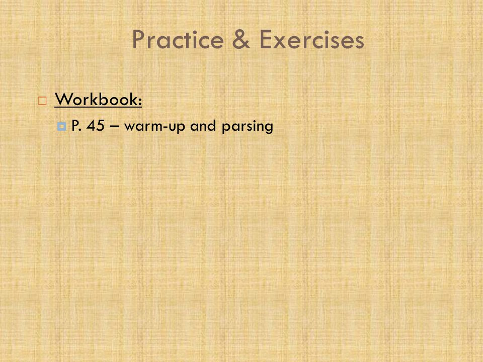 Practice & Exercises  Workbook:  P. 45 – warm-up and parsing