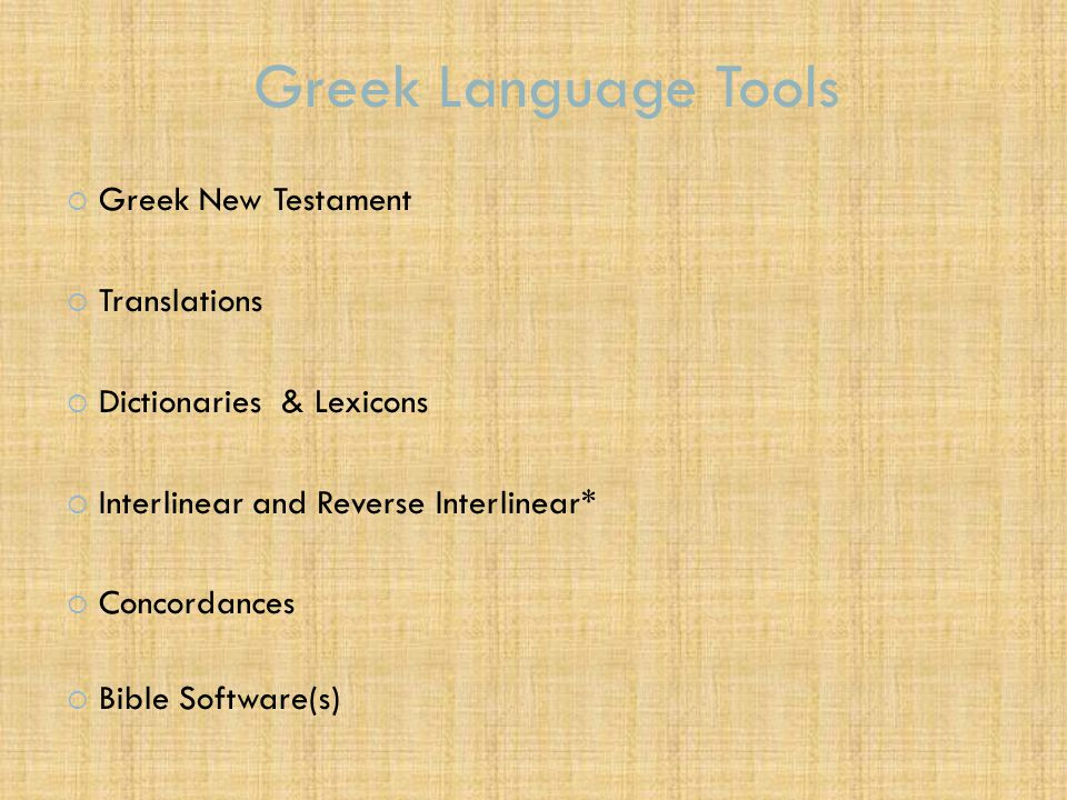 Greek Language Tools  Greek New Testament  Translations  Dictionaries & Lexicons  Interlinear and Reverse Interlinear*  Concordances  Bible Soft