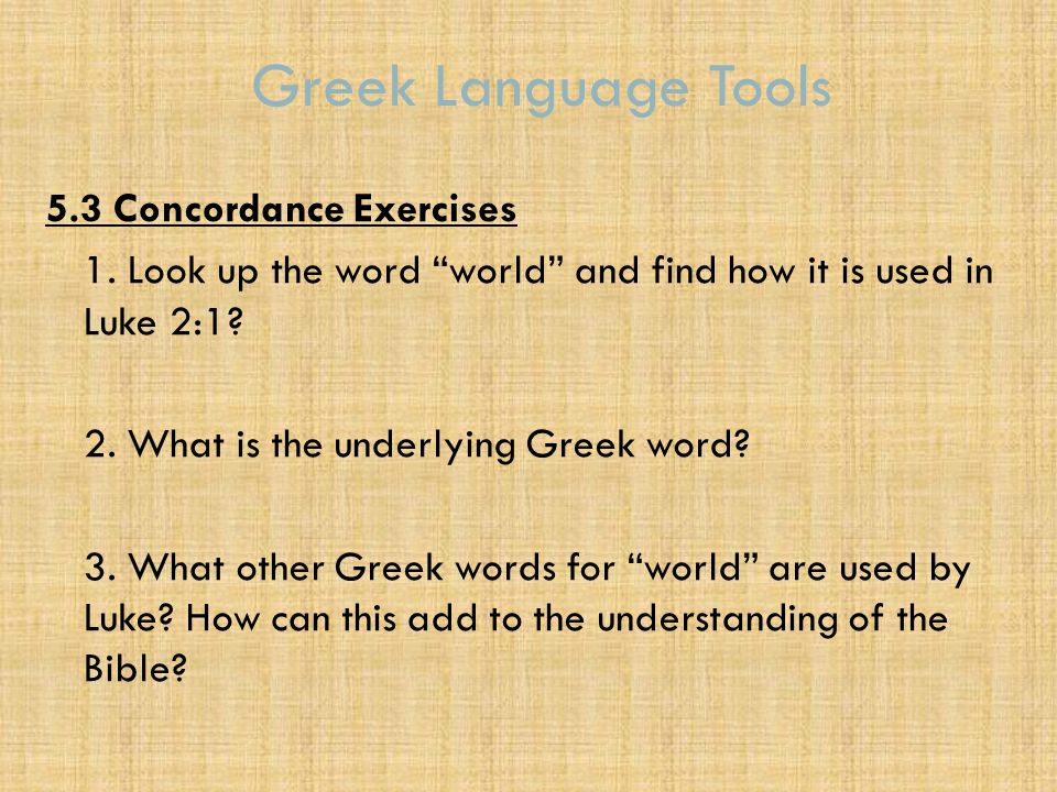 "Greek Language Tools 5.3 Concordance Exercises 1. Look up the word ""world"" and find how it is used in Luke 2:1? 2. What is the underlying Greek word?"