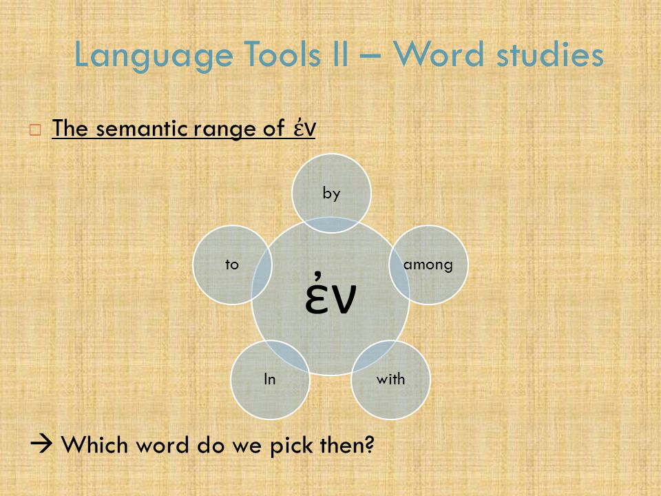 Language Tools II – Word studies  The semantic range of ἐ ν  Which word do we pick then.