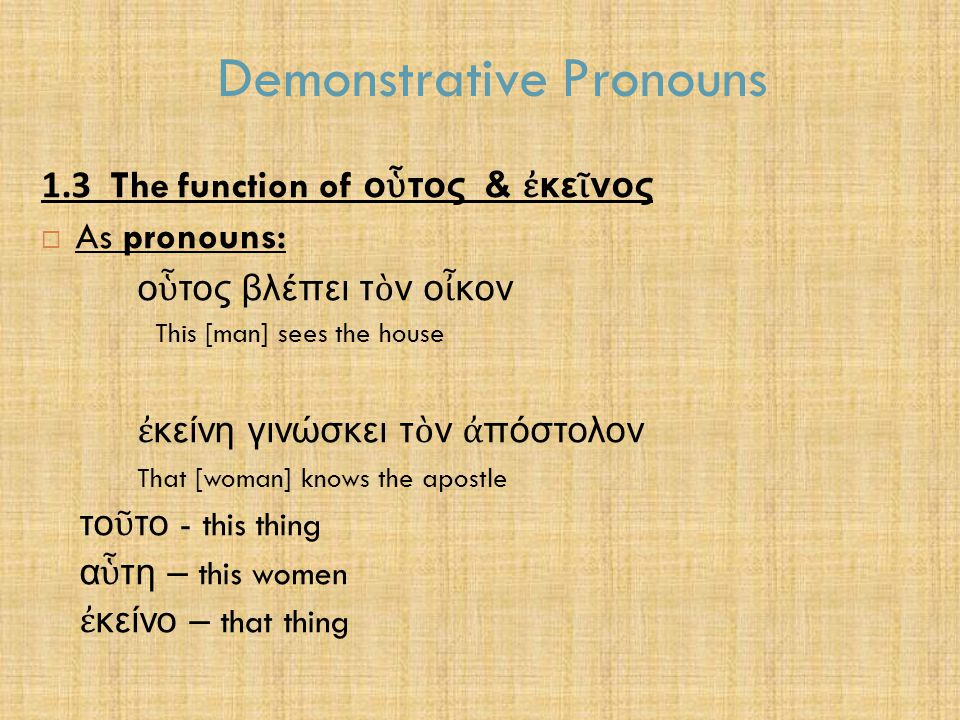 Demonstrative Pronouns 1.3 The function of ο ὗ τος & ἐ κε ῖ νος  As pronouns: ο ὗ τος βλέπει τ ὸ ν ο ἶ κον This [man] sees the house ἐ κείνη γινώσκει τ ὸ ν ἀ πόστολον That [woman] knows the apostle το ῦ το - this thing α ὗ τη – this women ἐ κείνο – that thing