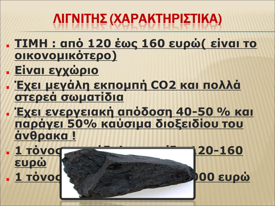ΤΙΜΗ : από 120 έως 160 ευρώ( είναι το οικονομικότερο) Είναι εγχώριο Έχει μεγάλη εκπομπή CO2 και πολλά στερεά σωματίδια Έχει ενεργειακή απόδοση 40-50 % και παράγει 50% καύσιμα διοξειδίου του άνθρακα .