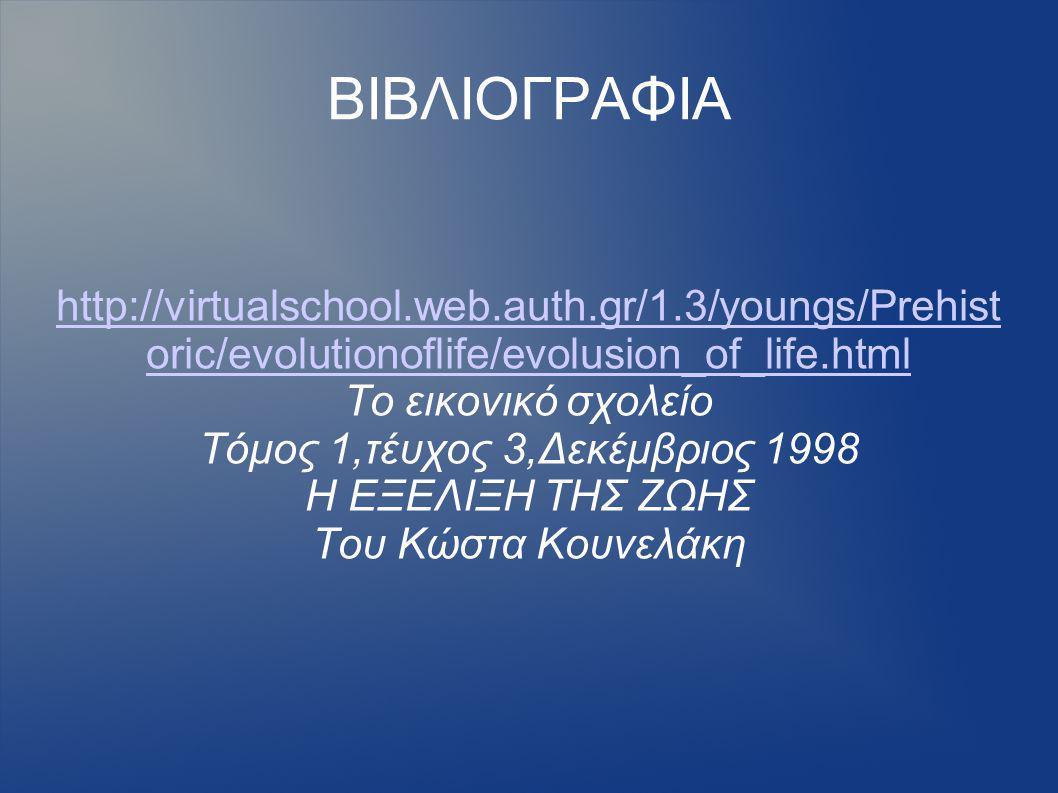 ΒΙΒΛΙΟΓΡΑΦΙΑ http://virtualschool.web.auth.gr/1.3/youngs/Prehist oric/evolutionoflife/evolusion_of_life.html Το εικονικό σχολείο Τόμος 1,τέυχος 3,Δεκέμβριος 1998 Η ΕΞΕΛΙΞΗ ΤΗΣ ΖΩΗΣ Του Κώστα Κουνελάκη