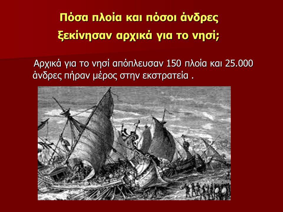 Πόσα πλοία και πόσοι άνδρες ξεκίνησαν αρχικά για το νησί; Αρχικά για το νησί απόπλευσαν 150 πλοία και 25.000 άνδρες πήραν μέρος στην εκστρατεία. Αρχικ