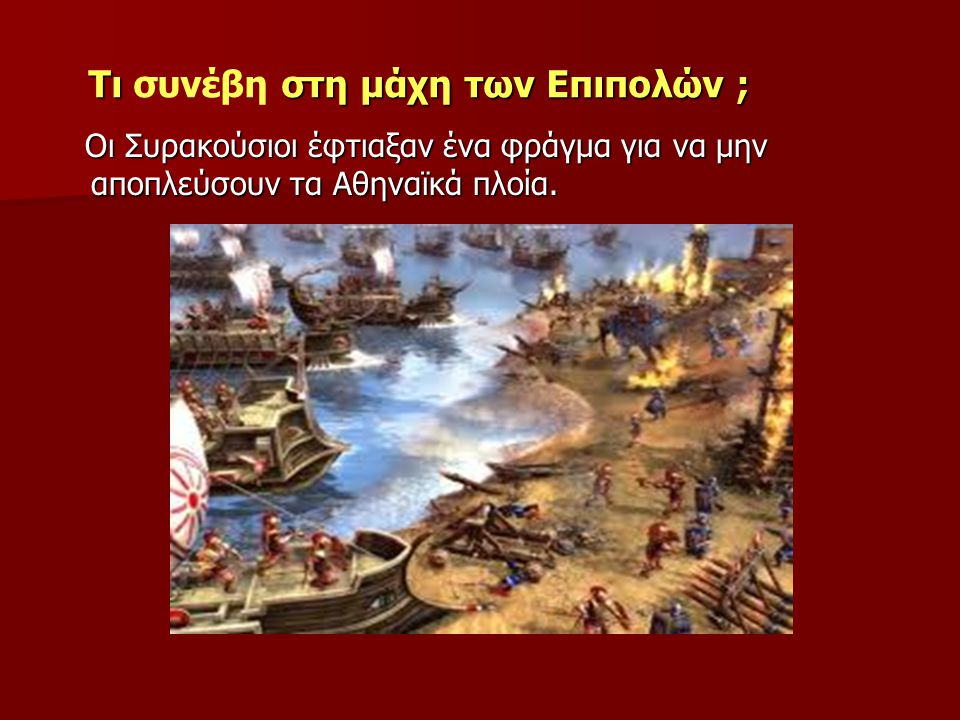 Τι στη μάχη των Επιπολών ; Τι συνέβη στη μάχη των Επιπολών ; Οι Συρακούσιοι έφτιαξαν ένα φράγμα για να μην αποπλεύσουν τα Αθηναϊκά πλοία. Οι Συρακούσι