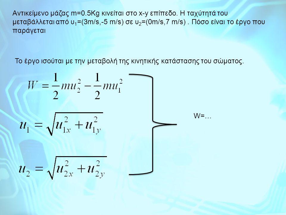 Aντικείμενο μάζας m=0.5Kg κινείται στο x-y επίπεδο. Η ταχύτητά του μεταβάλλεται από υ 1 =(3m/s,-5 m/s) σε υ 2 =(0m/s,7 m/s). Πόσο είναι το έργο που πα