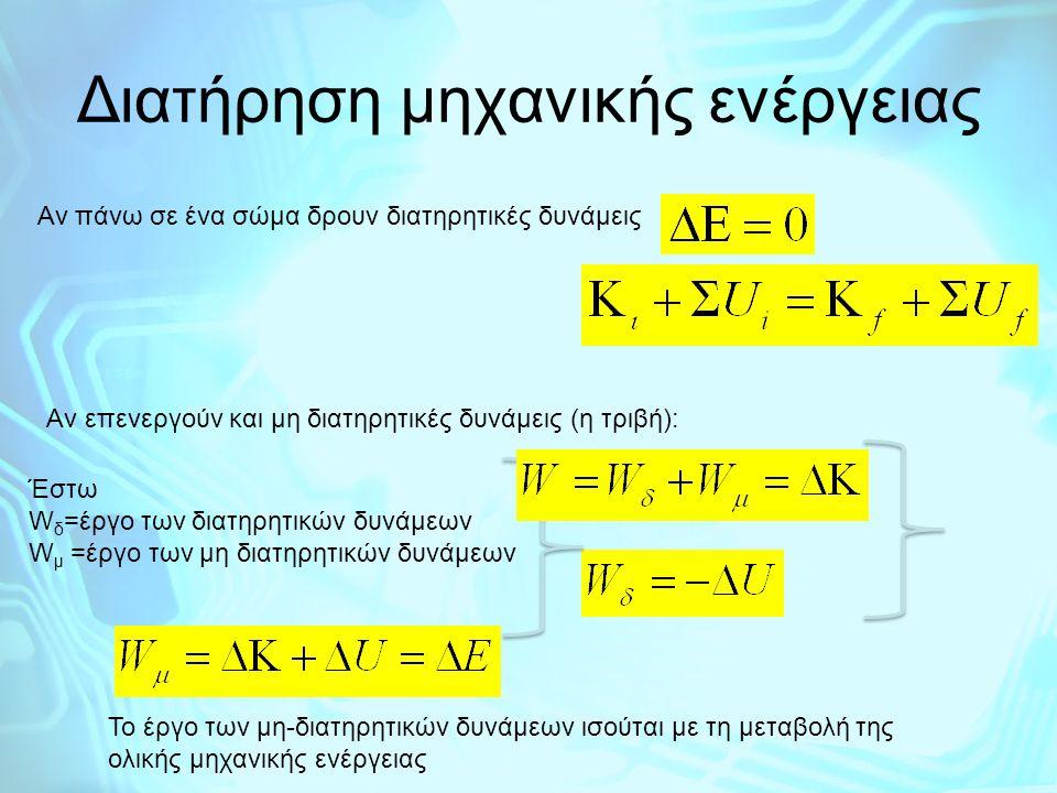 Αν πάνω σε ένα σώμα δρουν διατηρητικές δυνάμεις Aν επενεργούν και μη διατηρητικές δυνάμεις (η τριβή): Έστω W δ =έργο των διατηρητικών δυνάμεων W μ =έρ