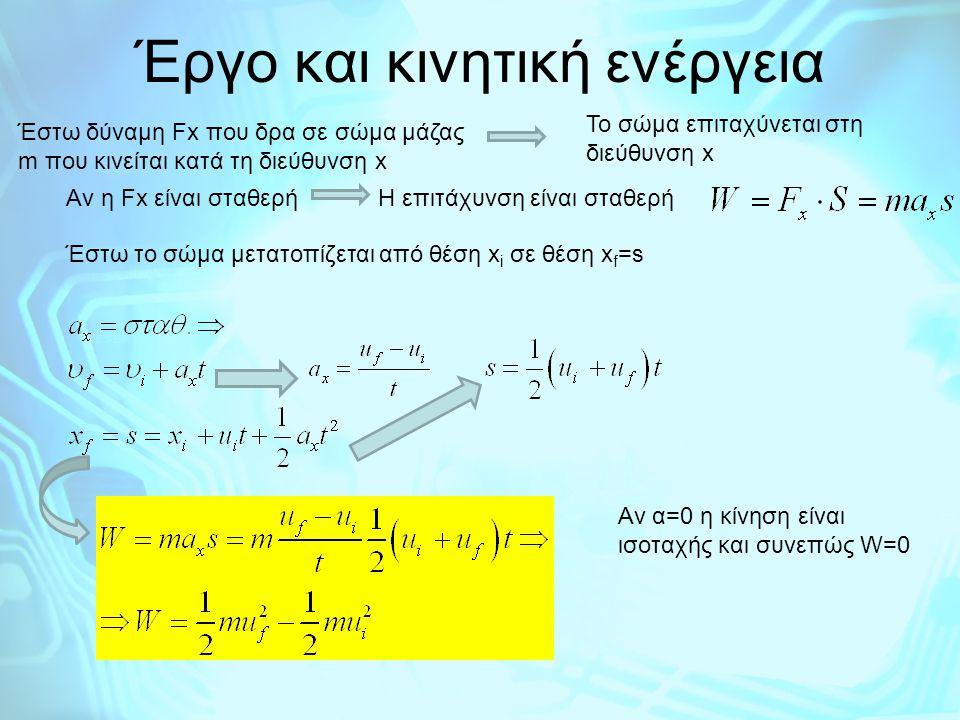 Έργο και κινητική ενέργεια Έστω δύναμη Fx που δρα σε σώμα μάζας m που κινείται κατά τη διεύθυνση x Το σώμα επιταχύνεται στη διεύθυνση x Aν η Fx είναι