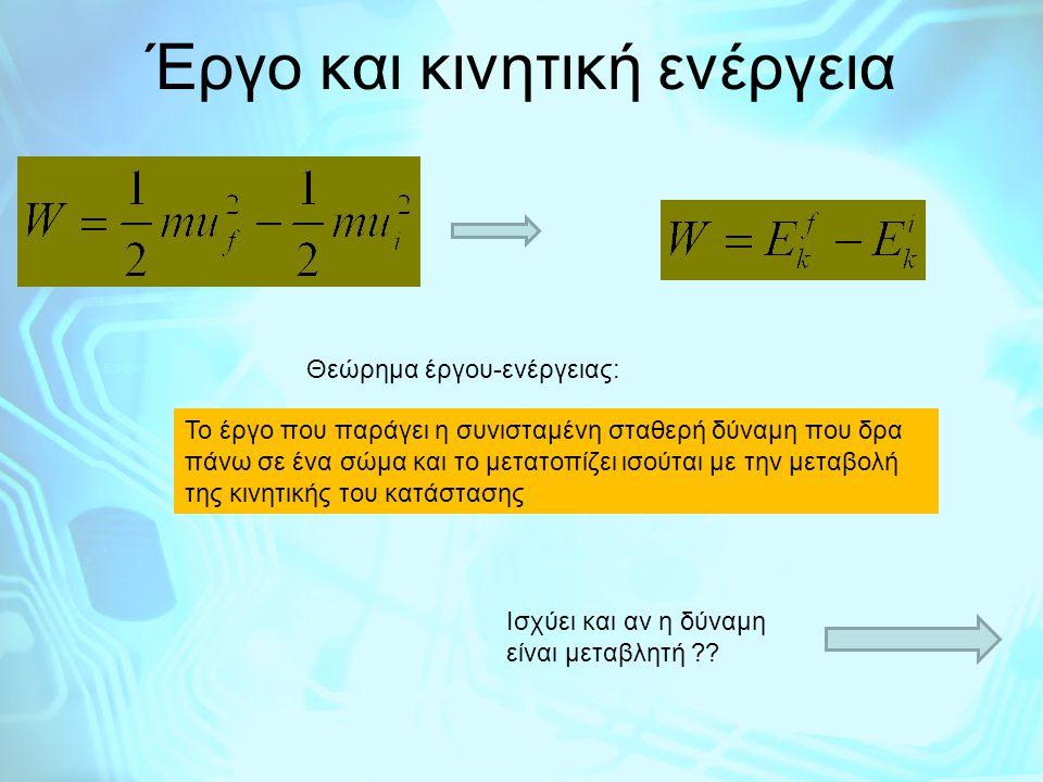 Έργο και κινητική ενέργεια Θεώρημα έργου-ενέργειας: Το έργο που παράγει η συνισταμένη σταθερή δύναμη που δρα πάνω σε ένα σώμα και το μετατοπίζει ισούτ