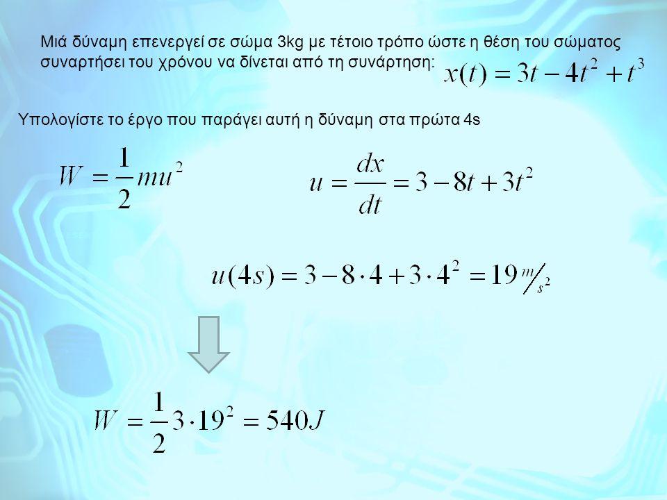 Mιά δύναμη επενεργεί σε σώμα 3kg με τέτοιο τρόπο ώστε η θέση του σώματος συναρτήσει του χρόνου να δίνεται από τη συνάρτηση: Yπολογίστε το έργο που παρ