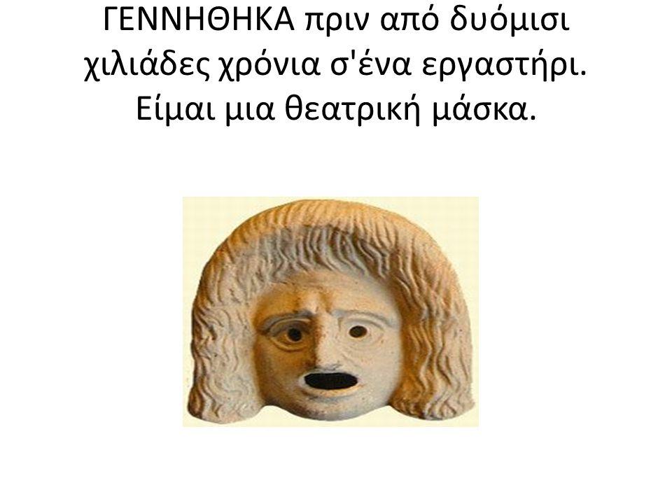 ΓΕΝΝΗΘΗΚΑ πριν από δυόμισι χιλιάδες χρόνια σ ένα εργαστήρι. Είμαι μια θεατρική μάσκα.