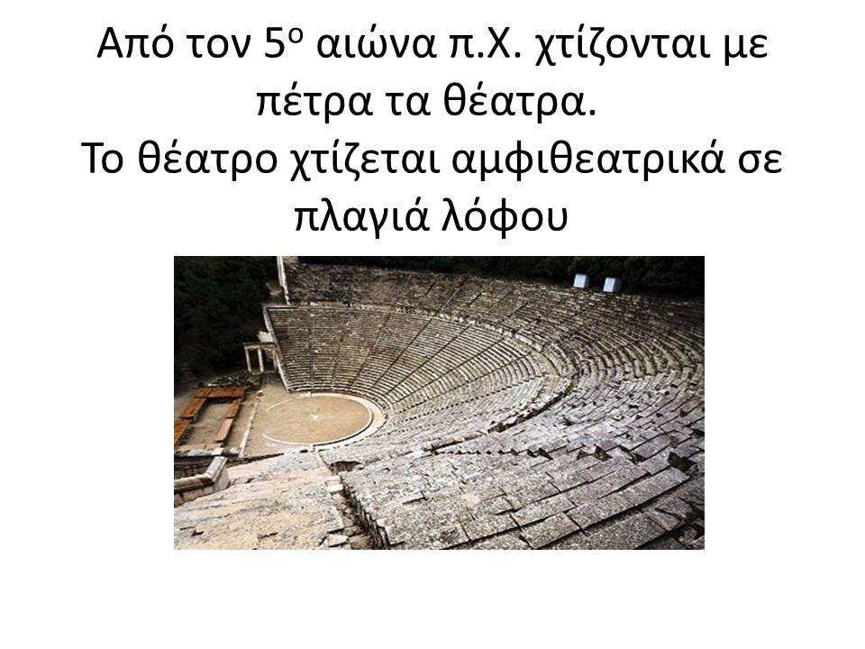 Από τον 5 ο αιώνα π.Χ. χτίζονται με πέτρα τα θέατρα. Το θέατρο χτίζεται αμφιθεατρικά σε πλαγιά λόφου