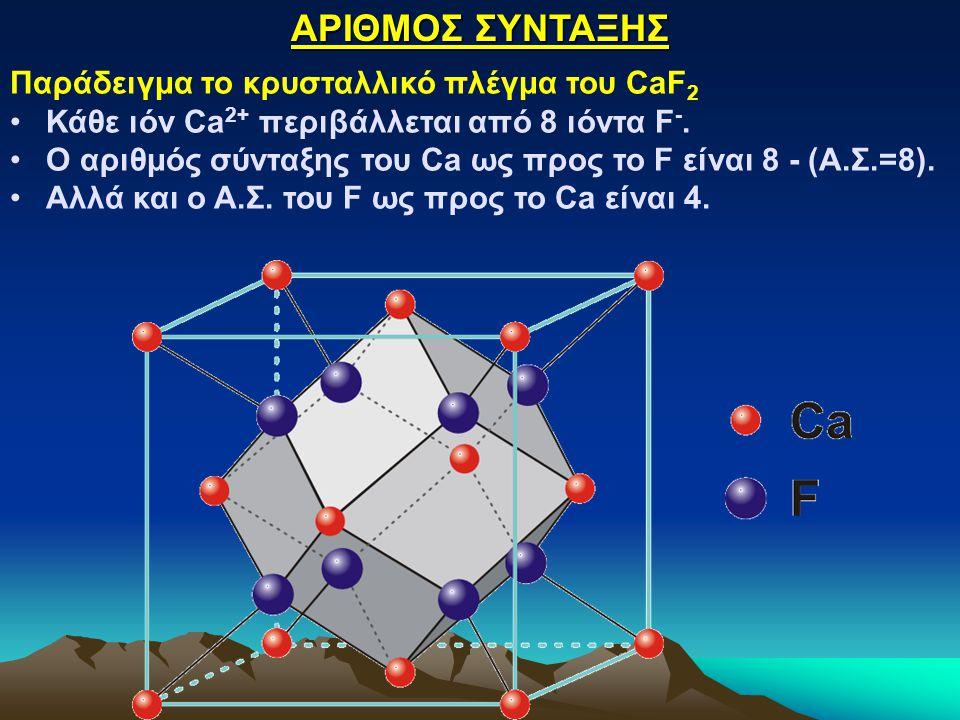 ΑΡΙΘΜΟΣ ΣΥΝΤΑΞΗΣ Παράδειγμα το κρυσταλλικό πλέγμα του CaF 2 Κάθε ιόν Ca 2+ περιβάλλεται από 8 ιόντα F -. Ο αριθμός σύνταξης του Ca ως προς το F είναι