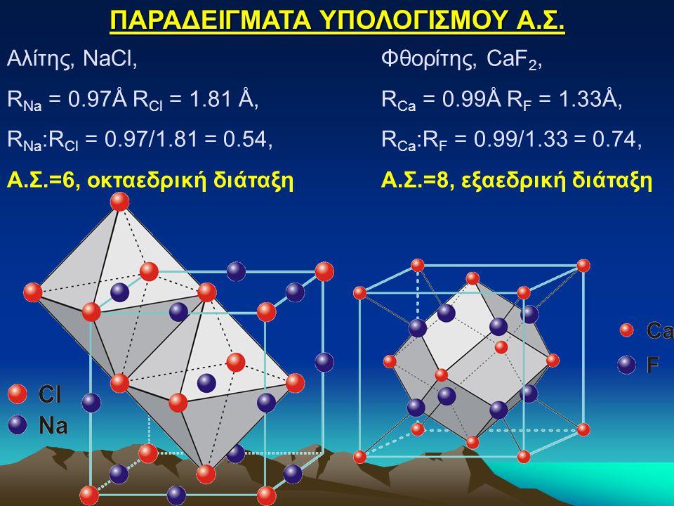 ΠΑΡΑΔΕΙΓΜΑΤΑ ΥΠΟΛΟΓΙΣΜΟΥ Α.Σ. Αλίτης, NaCl, R Na = 0.97Å R Cl = 1.81 Å, R Na :R Cl = 0.97/1.81 = 0.54, Α.Σ.=6, οκταεδρική διάταξη Φθορίτης, CaF 2, R C
